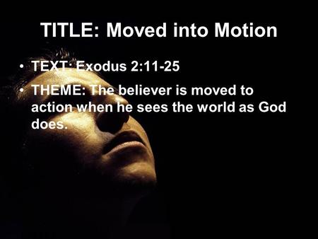 TITLE: Moved into Motion TEXT: Exodus 2:11-25 THEME: The believer is moved to action when he sees the world as God does.