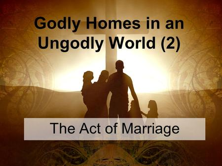 Godly Homes in an Ungodly World (2) The Act of Marriage.