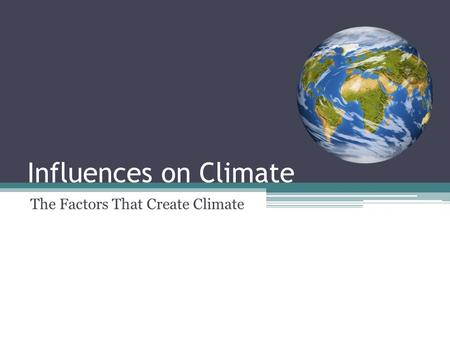Influences on Climate The Factors That Create Climate.