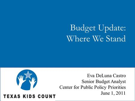 Budget Update: Where We Stand Eva DeLuna Castro Senior Budget Analyst Center for Public Policy Priorities June 1, 2011.
