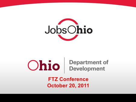 FTZ Conference October 20, 2011. Topics o The Vision o JobsOhio Structure o Our Rationale, Findings and Future of Ohio Department of Development o Regional.