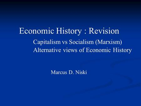 Economic History : Revision Capitalism vs Socialism (Marxism) Alternative views of Economic History Marcus D. Niski.