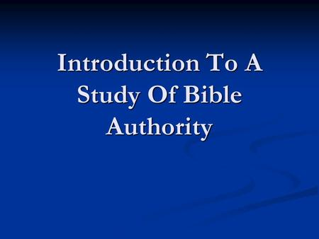 Introduction To A Study Of Bible Authority. A Study of Authority Topics To Be Discussed: