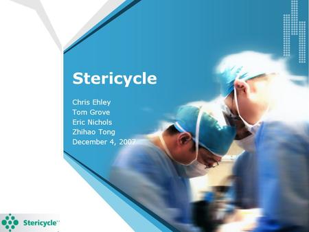 Stericycle Chris Ehley Tom Grove Eric Nichols Zhihao Tong December 4, 2007.