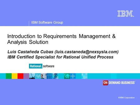 ® IBM Software Group © IBM Corporation Introduction to Requirements Management & Analysis Solution Luis Castañeda Cubas IBM.