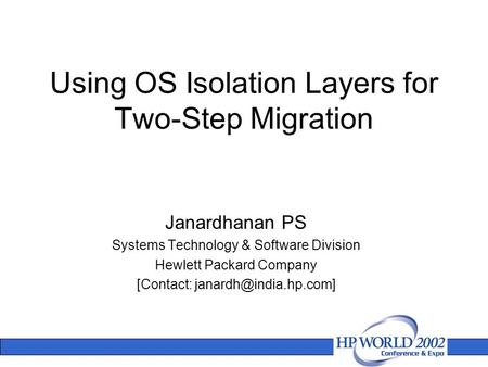 Using OS Isolation Layers for Two-Step Migration Janardhanan PS Systems Technology & Software Division Hewlett Packard Company [Contact: