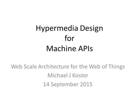 Hypermedia Design for Machine APIs Web Scale Architecture for the Web of Things Michael J Koster 14 September 2015.