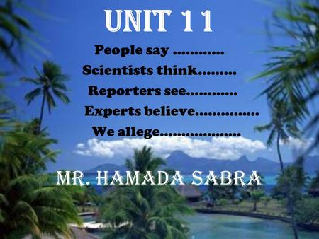 Unit 11 People say ………… Scientists think……… Reporters see………… Experts believe…………… We allege………………. Mr. Hamada Sabra.