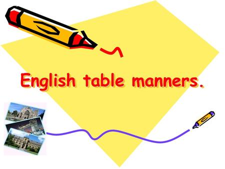 English table manners.. Always be polite and sweet At your home, in the street. Remember please, goodbye and thanks, And you will have a lot of friends.
