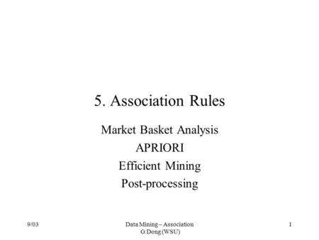 9/03Data Mining – Association G Dong (WSU) 1 5. Association Rules Market Basket Analysis APRIORI Efficient Mining Post-processing.