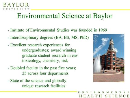 Environmental Science at Baylor - Institute of Environmental Studies was founded in 1969 - Interdisciplinary degrees (BA, BS, MS, PhD) - Excellent research.