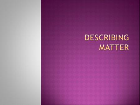  Matter- Anything that has mass and takes up space  Substance – A single kind of matter that is pure, has a specific set of properties  Examples: Table.