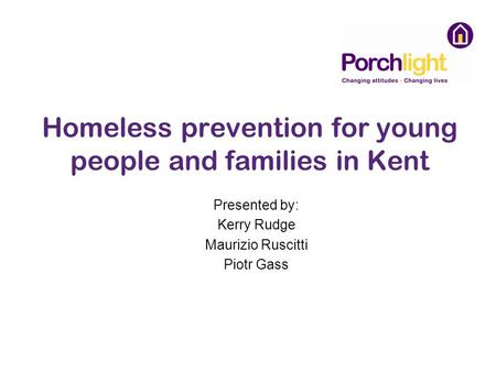 Homeless prevention for young people and families in Kent Presented by: Kerry Rudge Maurizio Ruscitti Piotr Gass.