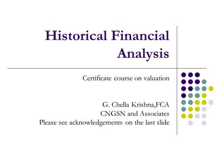 Historical Financial <strong>Analysis</strong> Certificate course on valuation G. Chella Krishna,FCA CNGSN and Associates Please see acknowledgements on the last slide.