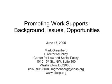 Promoting Work Supports: Background, Issues, Opportunities June 17, 2005 Mark Greenberg Director of Policy Center for Law and Social Policy 1015 15 th.