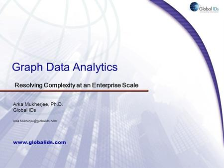 Graph Data Analytics  Arka Mukherjee, Ph.D. Global IDs Resolving Complexity at an Enterprise Scale.