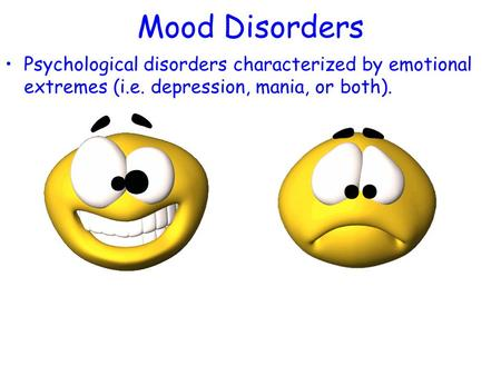 Mood Disorders Psychological disorders characterized by emotional extremes (i.e. depression, mania, or both).