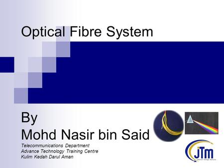Optical Fibre System By Mohd Nasir bin Said Telecommunications Department Advance Technology Training Centre Kulim Kedah Darul Aman.