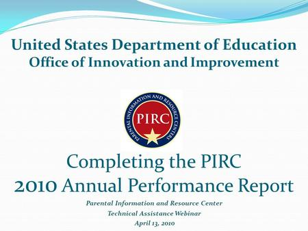 Completing the PIRC 2010 Annual Performance Report Parental Information and Resource Center Technical Assistance Webinar April 13, 2010 United States Department.