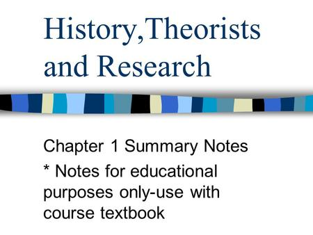 History,Theorists and Research Chapter 1 Summary Notes * Notes for educational purposes only-use with course textbook.