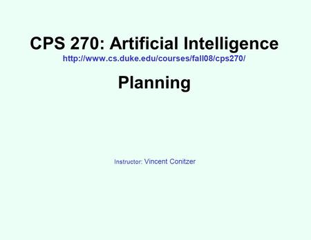 CPS 270: Artificial Intelligence  Planning Instructor: Vincent Conitzer.