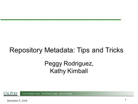 December 5, 2008 1 Repository Metadata: Tips and Tricks Peggy Rodriguez, Kathy Kimball.