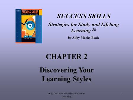(C) 2002 South-Western/Thomson Learning 1 SUCCESS SKILLS Strategies for Study and Lifelong Learning 2E by Abby Marks-Beale CHAPTER 2 Discovering Your Learning.