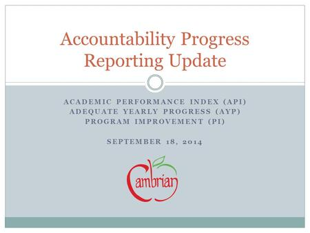 ACADEMIC PERFORMANCE INDEX (API) ADEQUATE YEARLY PROGRESS (AYP) PROGRAM IMPROVEMENT (PI) SEPTEMBER 18, 2014 Accountability Progress Reporting Update.