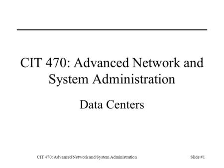 CIT 470: Advanced Network and System AdministrationSlide #1 CIT 470: Advanced Network and System Administration Data Centers.
