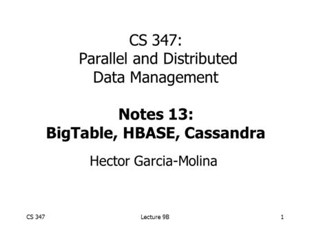 CS 347Lecture 9B1 CS 347: Parallel and Distributed Data Management Notes 13: BigTable, HBASE, Cassandra Hector Garcia-Molina.