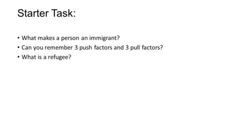 Starter Task: What makes a person an immigrant? Can you remember 3 push factors and 3 pull factors? What is a refugee?