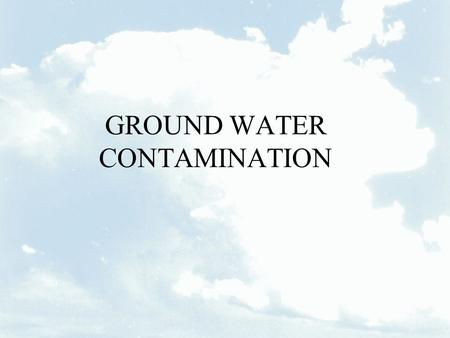 GROUND WATER CONTAMINATION. IMPORTANCE OF GROUND WATER Approximately 99 percent of all liquid fresh water is in underground aquifers At least a quarter.