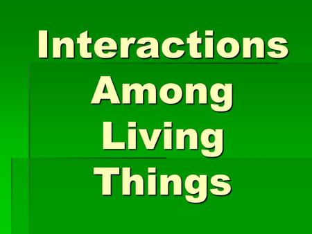 Interactions Among Living Things. I. Living Things and Their Environment  All of the living (biotic) and nonliving (abiotic) things in an environment.