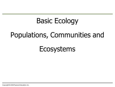 Copyright © 2009 Pearson Education, Inc. Basic Ecology Populations, Communities and Ecosystems.