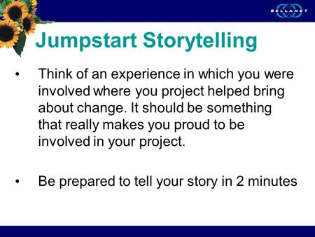 Jumpstart Storytelling Think of an experience in which you were involved where you project helped bring about change. It should be something that really.
