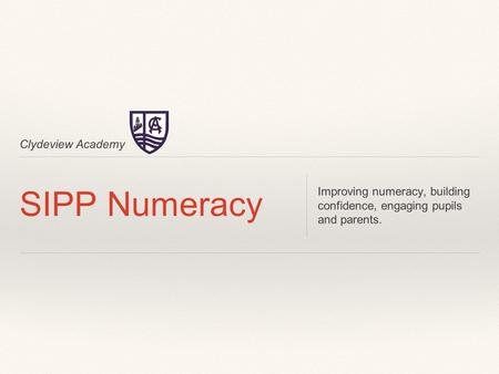 Clydeview Academy SIPP Numeracy Improving numeracy, building confidence, engaging pupils and parents.