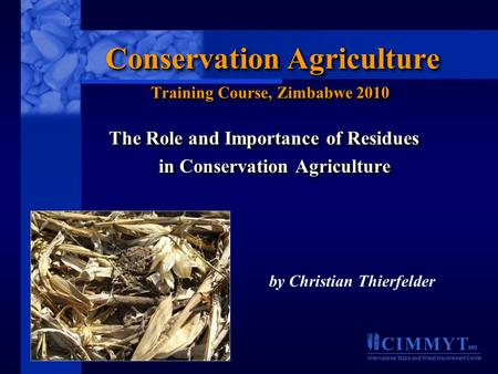 C I M M Y T MR International Maize and Wheat Improvement Center The Role and Importance of Residues in Conservation Agriculture The Role and Importance.
