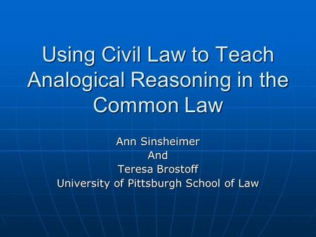 Using Civil Law to Teach Analogical Reasoning in the Common Law Ann Sinsheimer And Teresa Brostoff University of Pittsburgh School of Law.