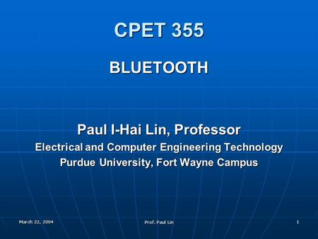 March 22, 2004 Prof. Paul Lin 1 CPET 355 BLUETOOTH Paul I-Hai Lin, Professor Electrical and Computer Engineering Technology Purdue University, Fort Wayne.