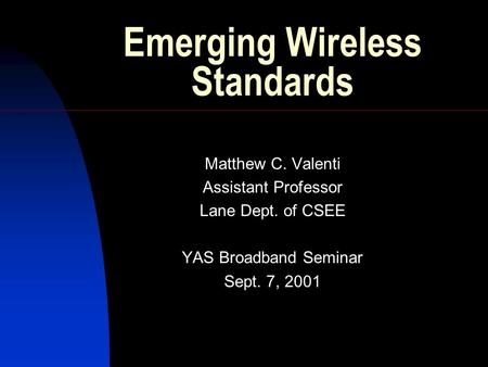 Emerging Wireless Standards Matthew C. Valenti Assistant Professor Lane Dept. of CSEE YAS Broadband Seminar Sept. 7, 2001.