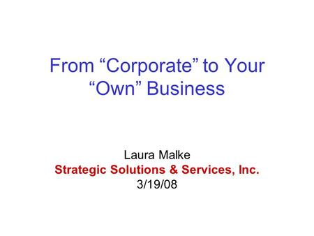 "From ""Corporate"" to Your ""Own"" Business Laura Malke Strategic Solutions & Services, Inc. 3/19/08."
