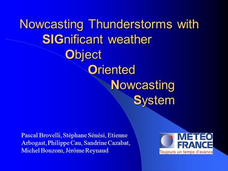 Nowcasting Thunderstorms with SIGnificant weather Object Oriented Nowcasting System Pascal Brovelli, Stéphane Sénési, Etienne Arbogast, Philippe Cau, Sandrine.