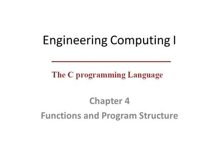 Engineering Computing I Chapter 4 Functions and Program Structure.