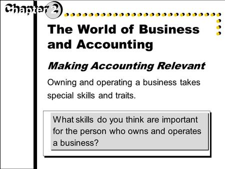 The World of Business and Accounting Making Accounting Relevant Owning and operating a business takes special skills and traits. What skills do you think.
