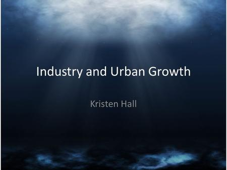 Industry and Urban Growth Kristen Hall. Thesis To educate the class on the rapid industrial growth of the United States from 1865 to 1915.