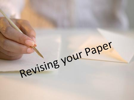 "Revising your Paper. What is Revision? Revision literally means to ""see again."" When you revise, you look at something from a fresh, critical perspective."