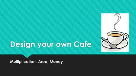 Design your own Cafe Multiplication, Area, Money.
