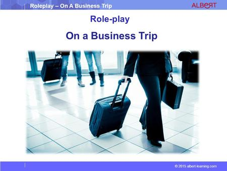 Roleplay – On A Business Trip © 2015 albert-learning.com Role-play On a Business Trip.
