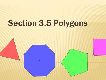 Section 3.5 Polygons A polygon is:  A closed plane figure made up of several line segments they are joined together.  The sides to not cross each other.