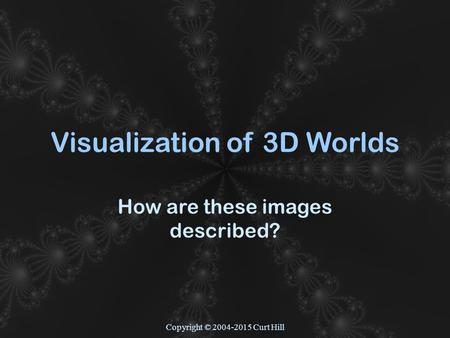 Copyright © 2004-2015 Curt Hill Visualization of 3D Worlds How are these images described?